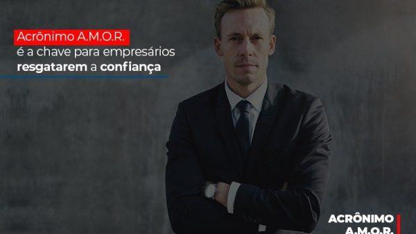 Acronimo A M O R E A Chave Para Empresarios Resgatarem A Confianca (1) - Abrir Empresa Simples