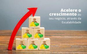 Acelere O Crescimento Do Seu Negocio Atraves Da Escalabilidade Post (1) - Abrir Empresa Simples