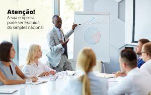Atencao A Sua Empresa Pode Ser Exluida Do Seimples Nacional Post (1) - Abrir Empresa Simples