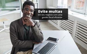 Evite Multas Em Seu Negocio Com Uma Gestao Fiscal Eficiente Post (1) - Abrir Empresa Simples