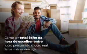 Como Ter Total Exito Na Hora De Escolher Entre Lucro Presumido X Lucro Real Post (1) - Abrir Empresa Simples