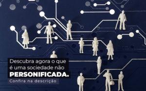 Descubra Agora O Que E Uma Sociedade Nao Personificada Post (1) - Abrir Empresa Simples