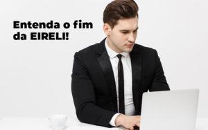Entenda O Fim Da Eireli Blog (1) - Abrir Empresa Simples